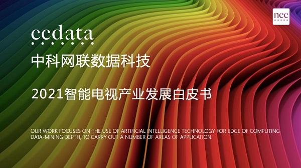 年度重磅!中科网联CCData《2021智能电视产业发展白皮书》发布在即